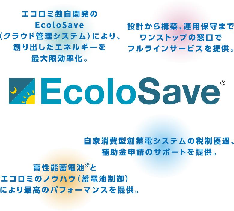 エコロミ独自開発のEcoloSave(クラウド管理システム)により、創り出したエネルギーを最大限効率化。設計から構築、運用保守までワンストップの窓口でフルラインサービスを提供。高性能蓄電池※とエコロミのノウハウ(蓄電池制御)により最高のパフォーマンスを提供。自家消費太陽光の税制優遇、補助金申請のサポートを提供。